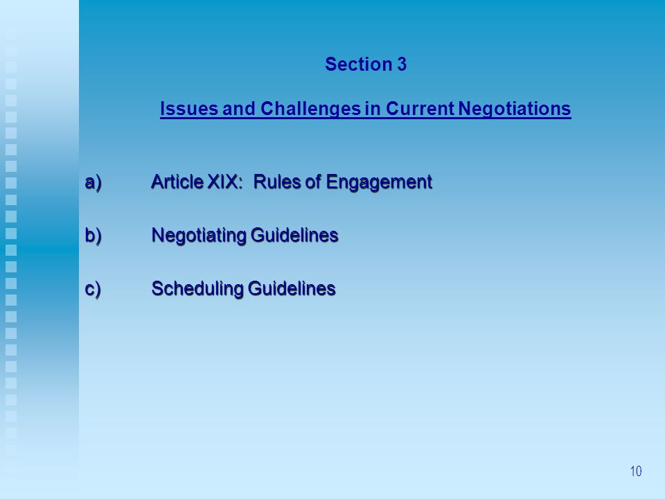 10 Section 3 Issues and Challenges in Current Negotiations a) Article XIX: Rules of Engagement b)Negotiating Guidelines c)Scheduling Guidelines