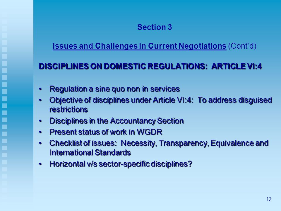12 Section 3 Issues and Challenges in Current Negotiations (Contd) DISCIPLINES ON DOMESTIC REGULATIONS: ARTICLE VI:4 Regulation a sine quo non in services Regulation a sine quo non in services Objective of disciplines under Article VI:4: To address disguised restrictions Objective of disciplines under Article VI:4: To address disguised restrictions Disciplines in the Accountancy SectionDisciplines in the Accountancy Section Present status of work in WGDRPresent status of work in WGDR Checklist of issues: Necessity, Transparency, Equivalence and International StandardsChecklist of issues: Necessity, Transparency, Equivalence and International Standards Horizontal v/s sector-specific disciplines Horizontal v/s sector-specific disciplines