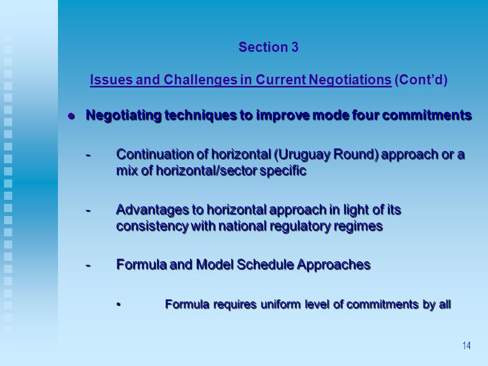 14 Section 3 Issues and Challenges in Current Negotiations (Contd) Negotiating techniques to improve mode four commitments Negotiating techniques to improve mode four commitments -Continuation of horizontal (Uruguay Round) approach or a mix of horizontal/sector specific -Advantages to horizontal approach in light of its consistency with national regulatory regimes -Formula and Model Schedule Approaches Formula requires uniform level of commitments by allFormula requires uniform level of commitments by all