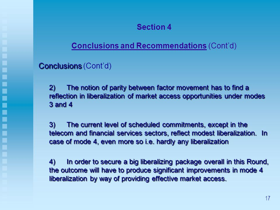 17 Section 4 Conclusions and Recommendations (Contd) Conclusions Conclusions (Contd) 2)The notion of parity between factor movement has to find a reflection in liberalization of market access opportunities under modes 3 and 4 3)The current level of scheduled commitments, except in the telecom and financial services sectors, reflect modest liberalization.