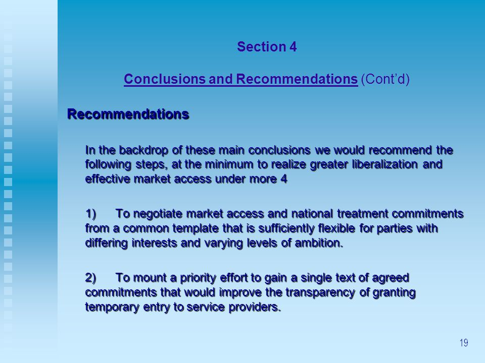 19 Section 4 Conclusions and Recommendations (Contd) Recommendations In the backdrop of these main conclusions we would recommend the following steps, at the minimum to realize greater liberalization and effective market access under more 4 1)To negotiate market access and national treatment commitments from a common template that is sufficiently flexible for parties with differing interests and varying levels of ambition.