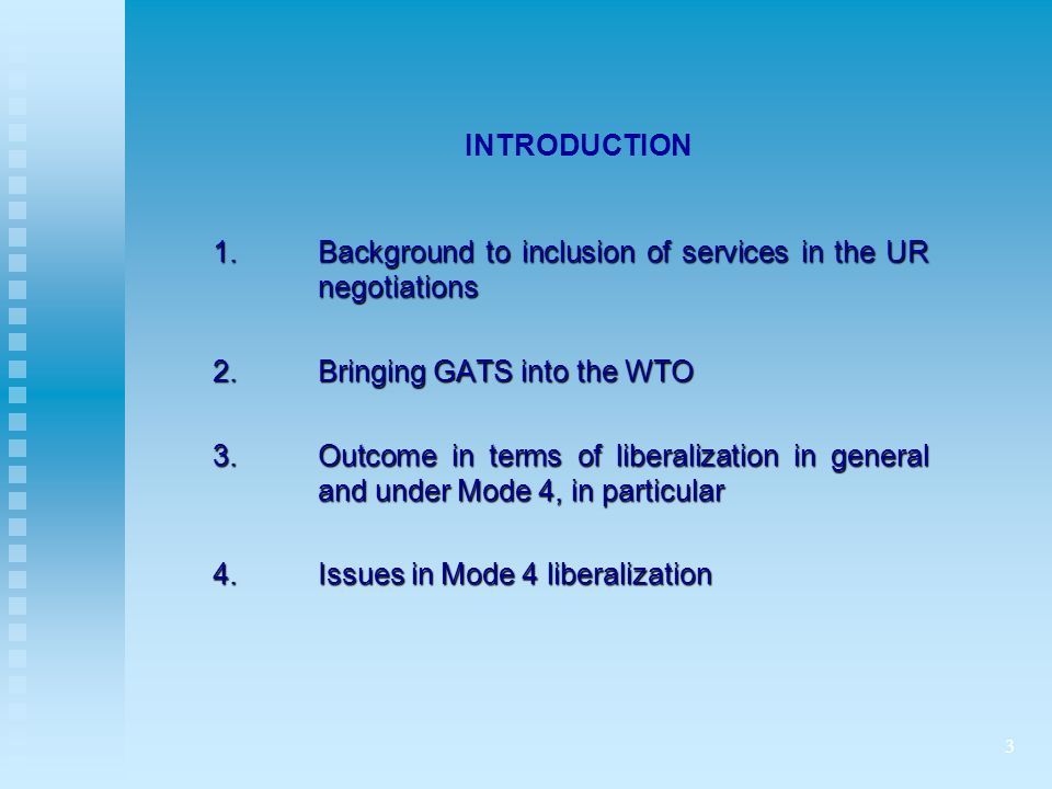 3 INTRODUCTION 1.Background to inclusion of services in the UR negotiations 2.Bringing GATS into the WTO 3.Outcome in terms of liberalization in general and under Mode 4, in particular 4.Issues in Mode 4 liberalization