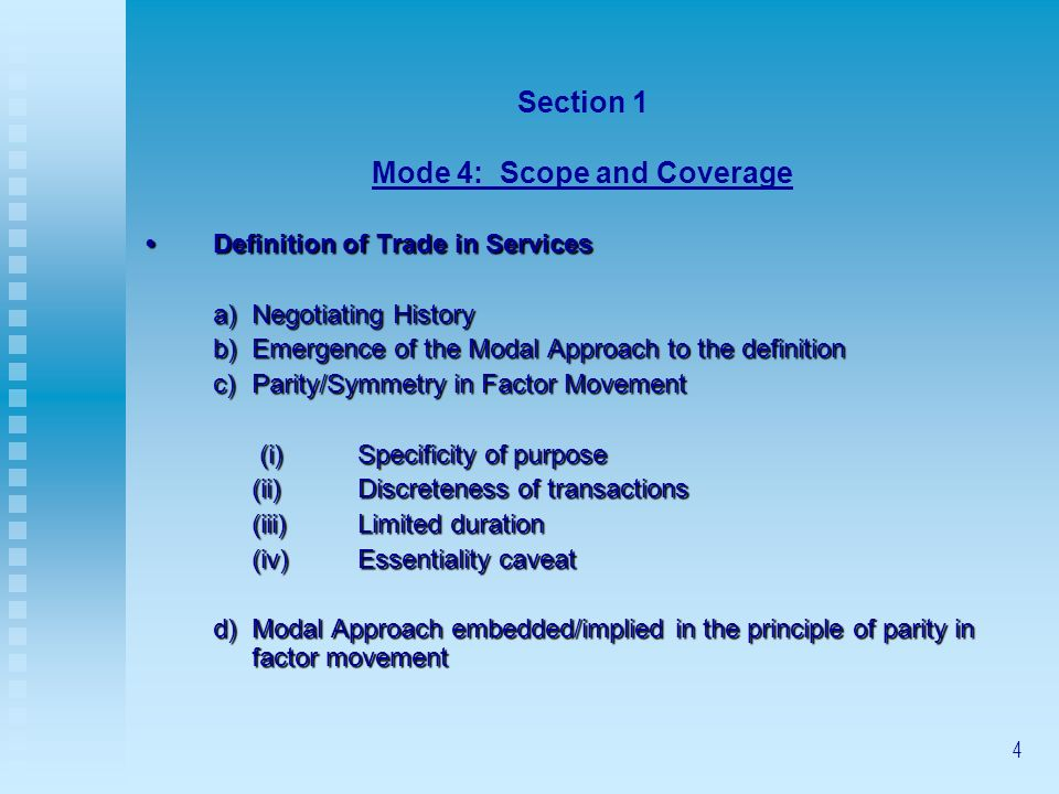4 Section 1 Mode 4: Scope and Coverage Definition of Trade in ServicesDefinition of Trade in Services a)Negotiating History b)Emergence of the Modal Approach to the definition c)Parity/Symmetry in Factor Movement (i)Specificity of purpose (i)Specificity of purpose (ii)Discreteness of transactions (iii)Limited duration (iv)Essentiality caveat d)Modal Approach embedded/implied in the principle of parity in factor movement