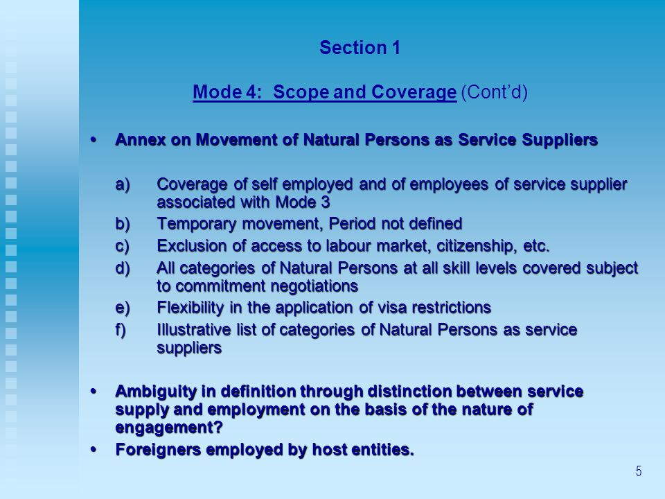 5 Section 1 Mode 4: Scope and Coverage (Contd) Annex on Movement of Natural Persons as Service SuppliersAnnex on Movement of Natural Persons as Service Suppliers a)Coverage of self employed and of employees of service supplier associated with Mode 3 b)Temporary movement, Period not defined c)Exclusion of access to labour market, citizenship, etc.