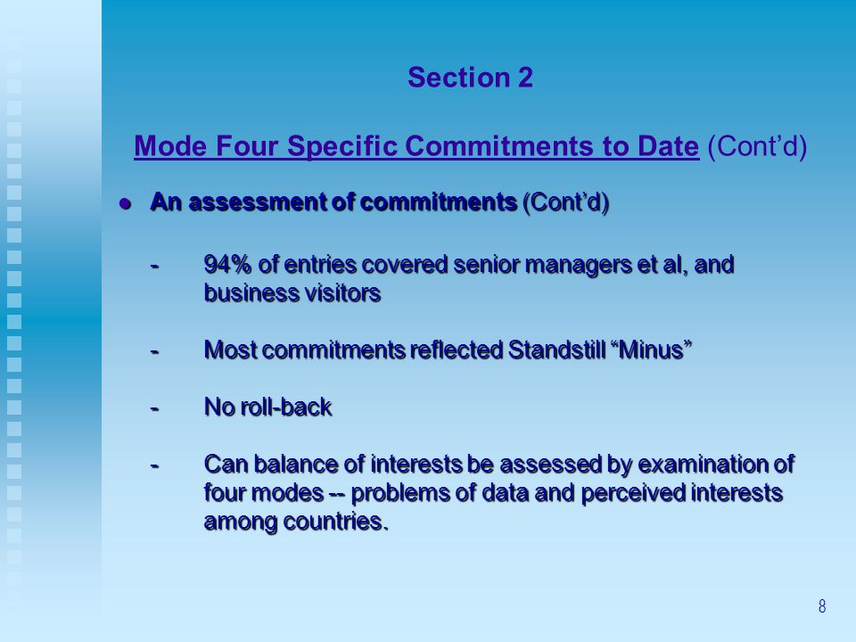 8 Section 2 Mode Four Specific Commitments to Date (Contd) An assessment of commitments (Contd) An assessment of commitments (Contd) -94% of entries covered senior managers et al, and business visitors -Most commitments reflected Standstill Minus -No roll-back -Can balance of interests be assessed by examination of four modes -- problems of data and perceived interests among countries.
