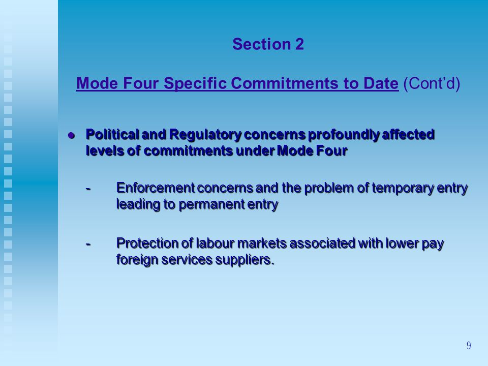 9 Section 2 Mode Four Specific Commitments to Date (Contd) Political and Regulatory concerns profoundly affected levels of commitments under Mode Four Political and Regulatory concerns profoundly affected levels of commitments under Mode Four -Enforcement concerns and the problem of temporary entry leading to permanent entry -Protection of labour markets associated with lower pay foreign services suppliers.