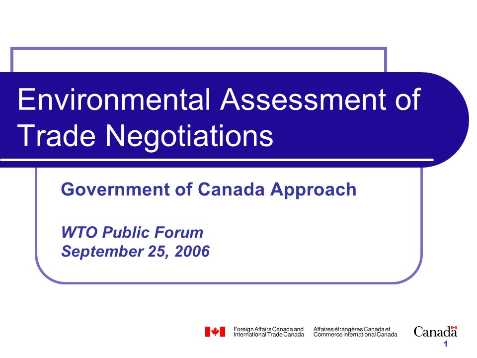 1 Environmental Assessment of Trade Negotiations Government of Canada Approach WTO Public Forum September 25, 2006