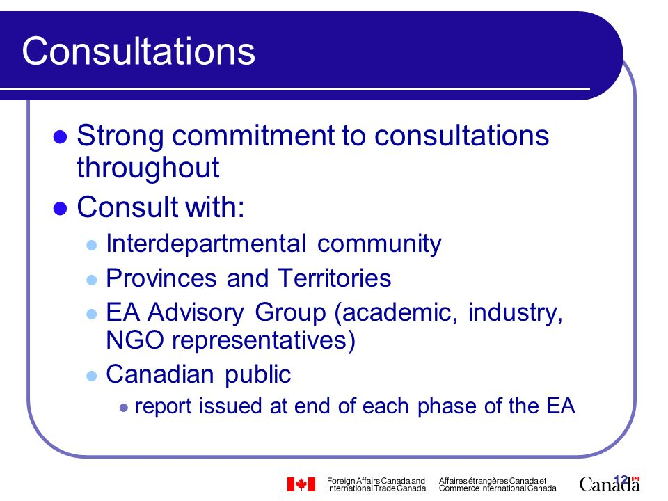 12 Consultations Strong commitment to consultations throughout Consult with: Interdepartmental community Provinces and Territories EA Advisory Group (academic, industry, NGO representatives) Canadian public report issued at end of each phase of the EA