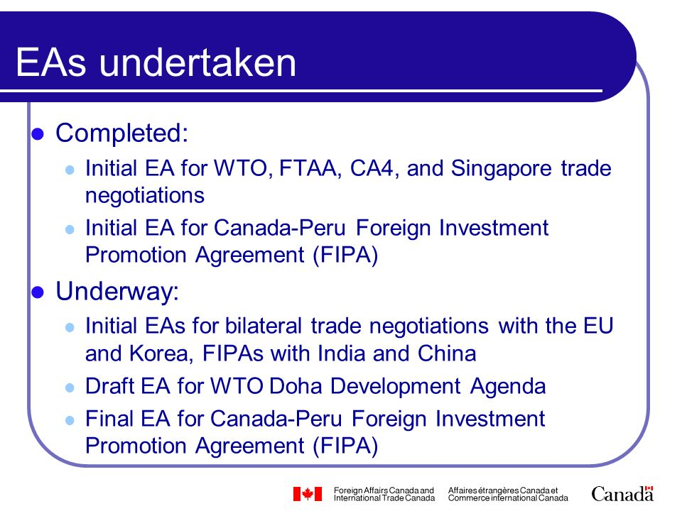 EAs undertaken Completed: Initial EA for WTO, FTAA, CA4, and Singapore trade negotiations Initial EA for Canada-Peru Foreign Investment Promotion Agreement (FIPA) Underway: Initial EAs for bilateral trade negotiations with the EU and Korea, FIPAs with India and China Draft EA for WTO Doha Development Agenda Final EA for Canada-Peru Foreign Investment Promotion Agreement (FIPA)
