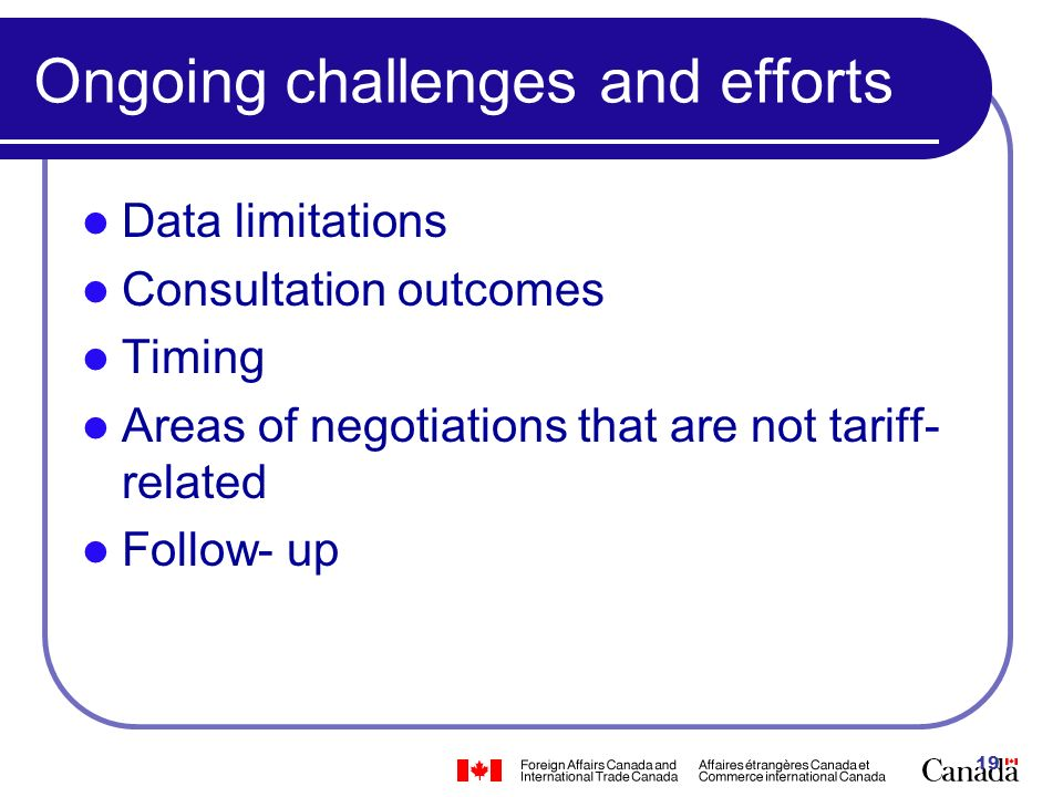 19 Ongoing challenges and efforts Data limitations Consultation outcomes Timing Areas of negotiations that are not tariff- related Follow- up