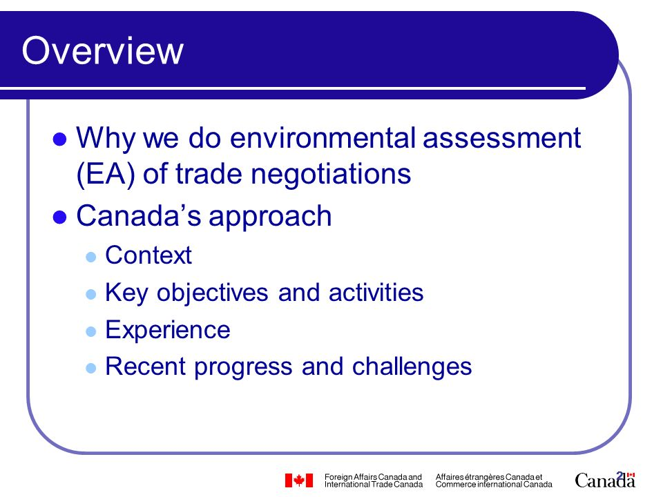 2 Overview Why we do environmental assessment (EA) of trade negotiations Canadas approach Context Key objectives and activities Experience Recent progress and challenges