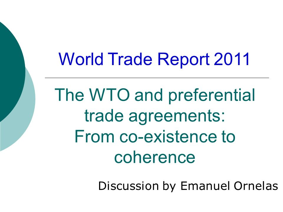 The WTO and preferential trade agreements: From co-existence to coherence Discussion by Emanuel Ornelas World Trade Report 2011