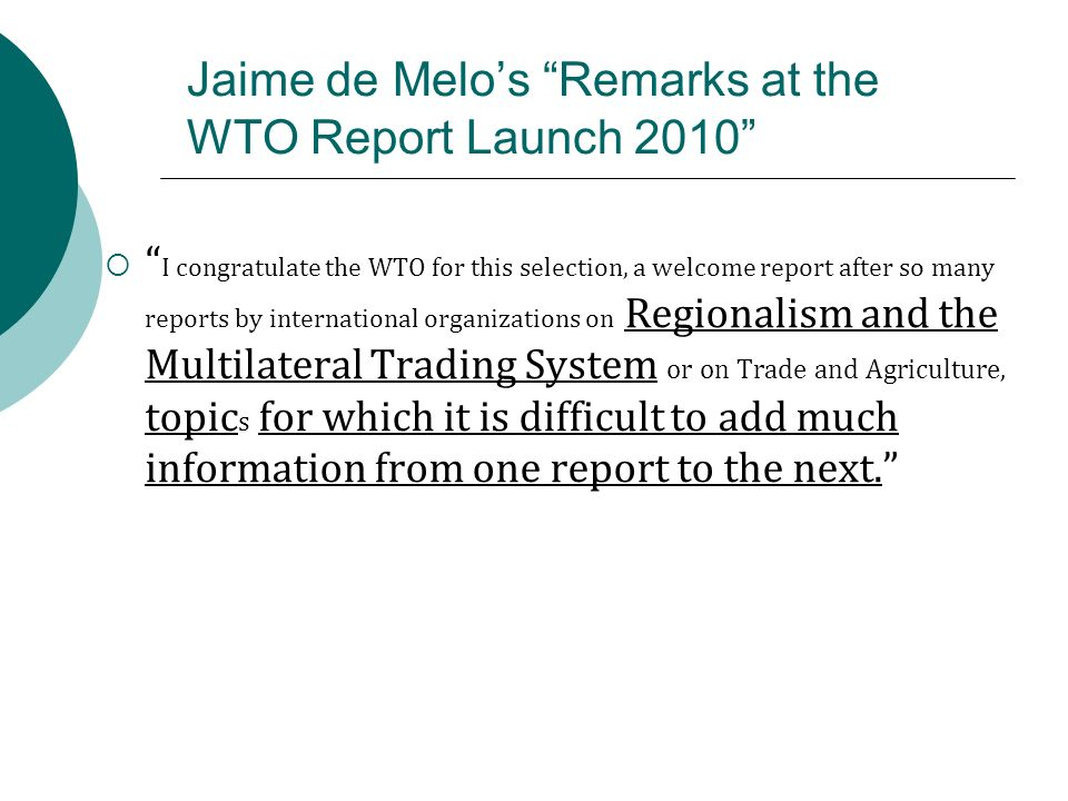 Jaime de Melos Remarks at the WTO Report Launch 2010 I congratulate the WTO for this selection, a welcome report after so many reports by international organizations on Regionalism and the Multilateral Trading System or on Trade and Agriculture, topic s for which it is difficult to add much information from one report to the next.