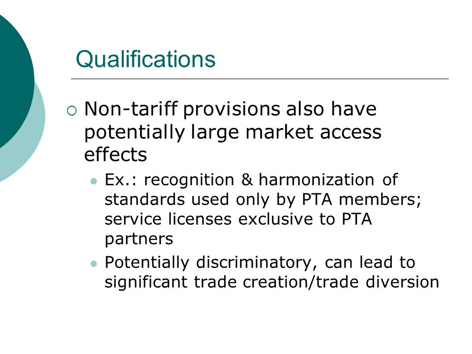 Qualifications Non-tariff provisions also have potentially large market access effects Ex.: recognition & harmonization of standards used only by PTA members; service licenses exclusive to PTA partners Potentially discriminatory, can lead to significant trade creation/trade diversion