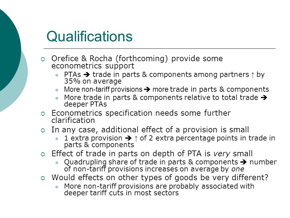 Qualifications Orefice & Rocha (forthcoming) provide some econometrics support PTAs trade in parts & components among partners by 35% on average More non-tariff provisions more trade in parts & components More trade in parts & components relative to total trade deeper PTAs Econometrics specification needs some further clarification In any case, additional effect of a provision is small 1 extra provision of 2 extra percentage points in trade in parts & components Effect of trade in parts on depth of PTA is very small Quadrupling share of trade in parts & components number of non-tariff provisions increases on average by one Would effects on other types of goods be very different.