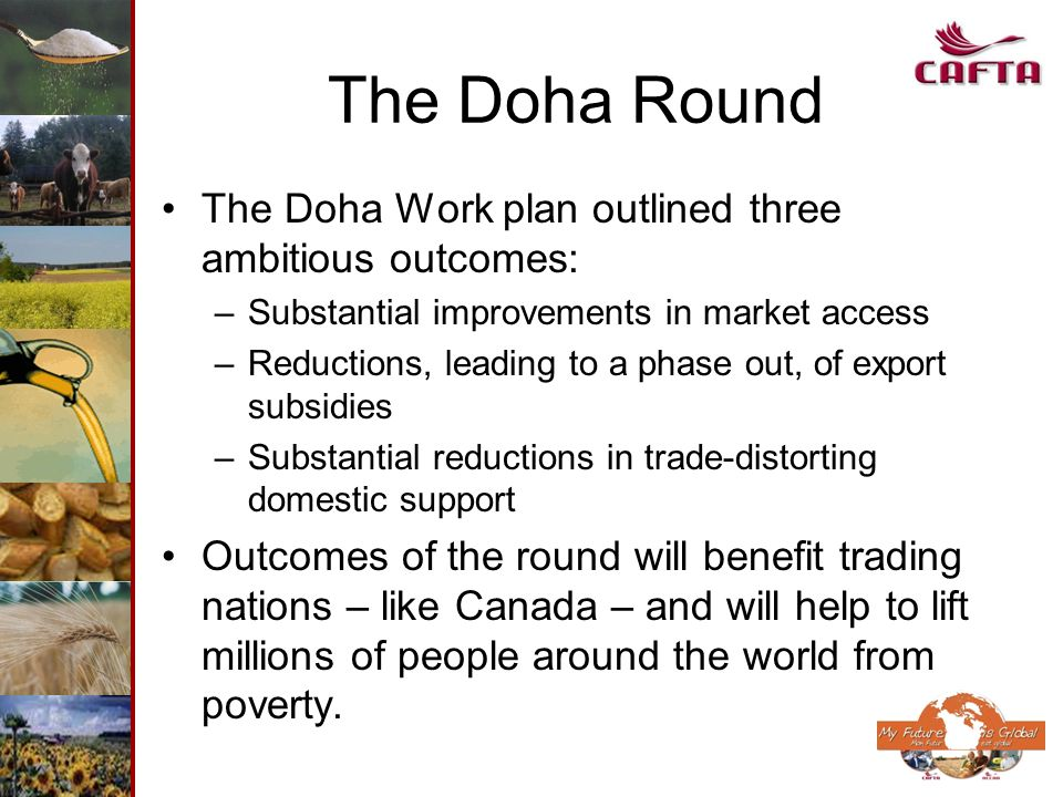 The Doha Round The Doha Work plan outlined three ambitious outcomes: –Substantial improvements in market access –Reductions, leading to a phase out, o
