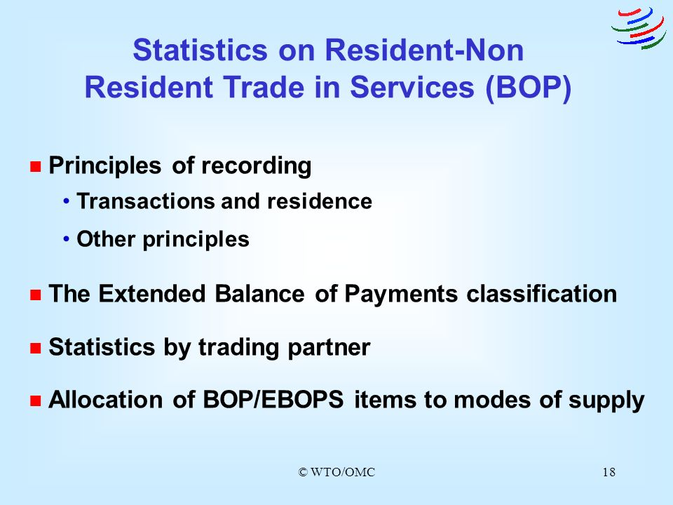 © WTO/OMC18 n Principles of recording Transactions and residence Other principles n The Extended Balance of Payments classification n Statistics by tr