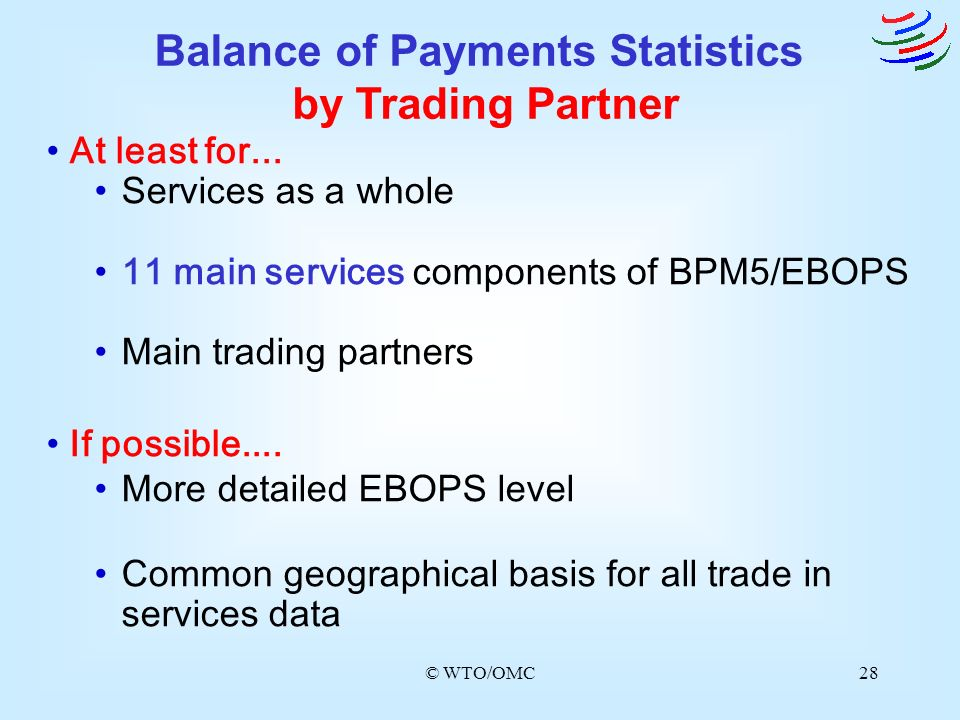 © WTO/OMC28 At least for... Services as a whole 11 main services components of BPM5/EBOPS Main trading partners If possible.... More detailed EBOPS le