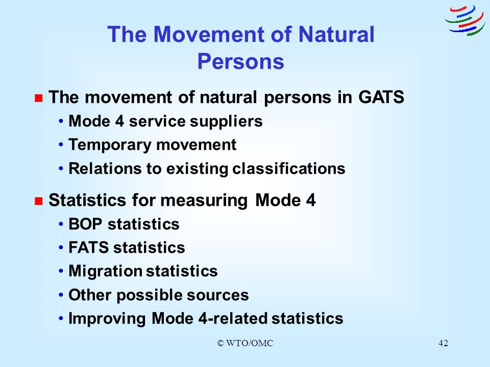 © WTO/OMC42 n The movement of natural persons in GATS Mode 4 service suppliers Temporary movement Relations to existing classifications n Statistics f