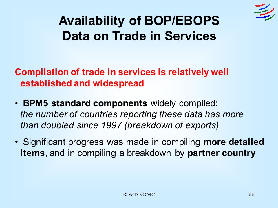 © WTO/OMC66 Availability of BOP/EBOPS Data on Trade in Services Compilation of trade in services is relatively well established and widespread BPM5 st