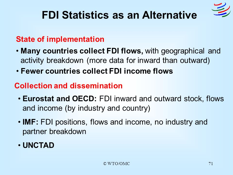 © WTO/OMC71 FDI Statistics as an Alternative State of implementation Many countries collect FDI flows, with geographical and activity breakdown (more