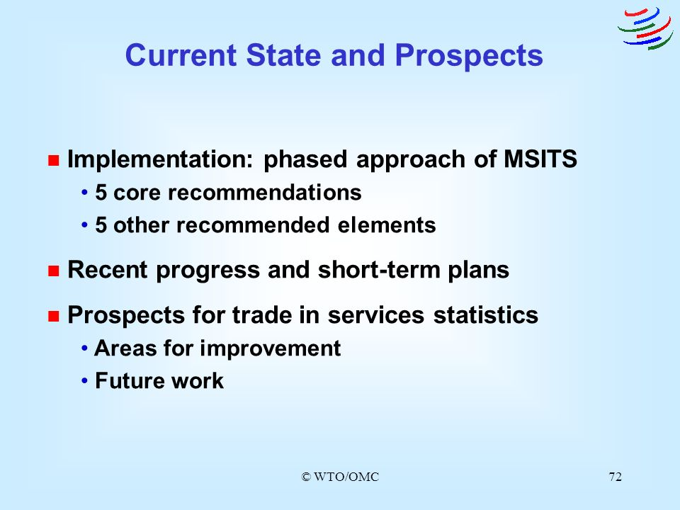 © WTO/OMC72 n Implementation: phased approach of MSITS 5 core recommendations 5 other recommended elements n Recent progress and short-term plans n Pr