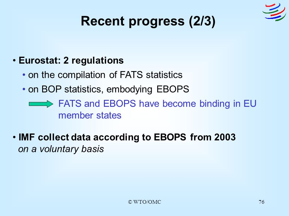 © WTO/OMC76 Recent progress (2/3) on the compilation of FATS statistics Eurostat: 2 regulations IMF collect data according to EBOPS from 2003 on a vol