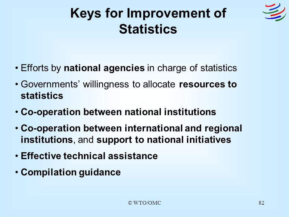 © WTO/OMC82 Keys for Improvement of Statistics Efforts by national agencies in charge of statistics Governments willingness to allocate resources to s