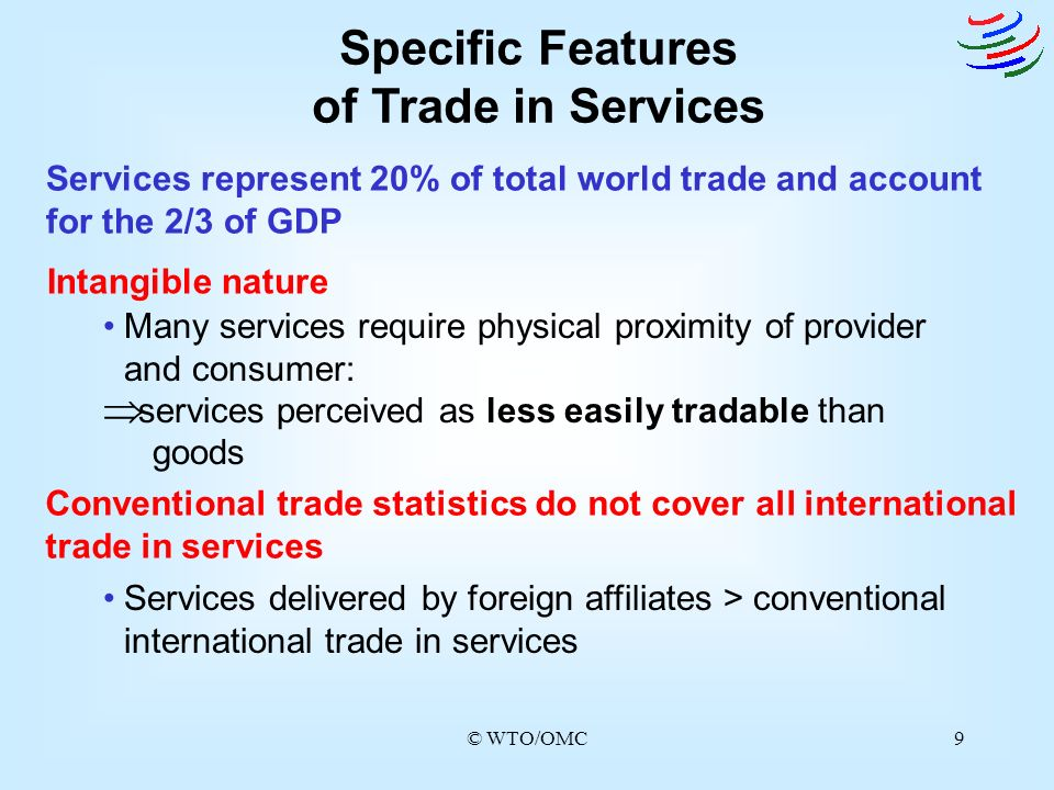 © WTO/OMC9 Specific Features of Trade in Services Services represent 20% of total world trade and account for the 2/3 of GDP Intangible nature Convent