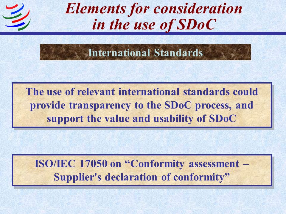 Elements for consideration in the use of SDoC Use of test/inspection reports or certification results from third parties or in-house laboratories, accredited on the basis of relevant international standards could facilitate reliance on SDoC Combination of SDoC with other Conformity Assessment Procedures