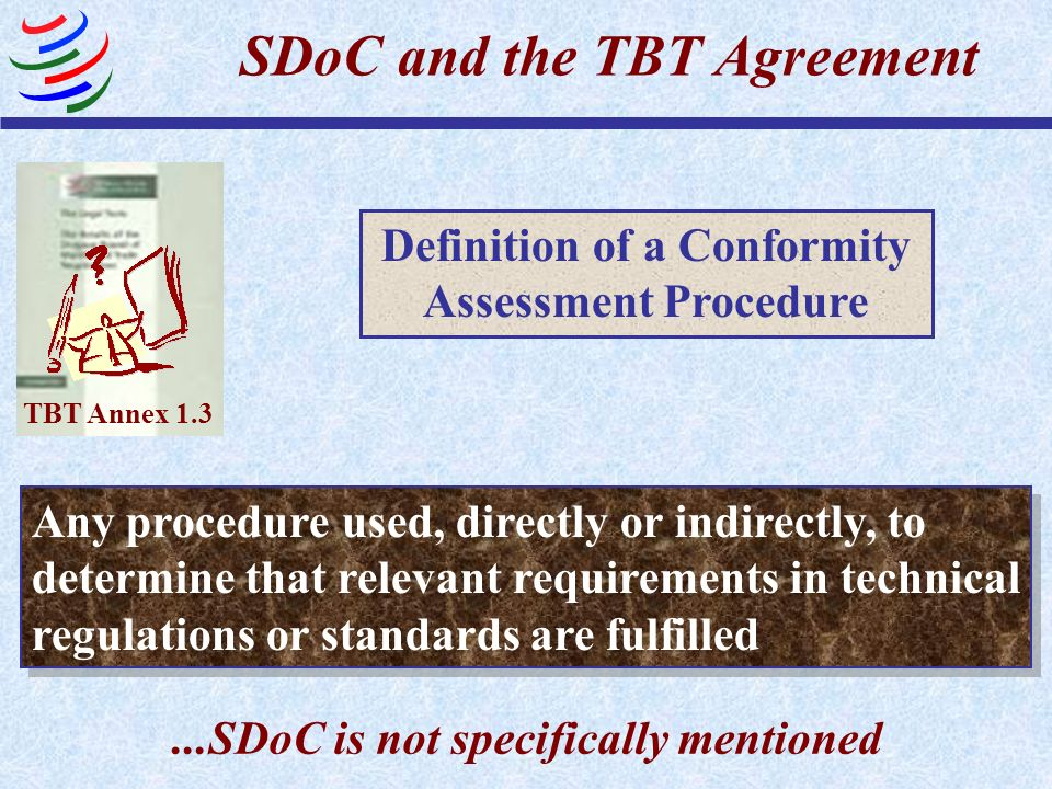 Evaluation, verification and assurance of conformity Definition of a Conformity Assessment Procedure Sampling, testing and inspection Registration, accreditation and approval TBT Annex 1.3 SDoC and the TBT Agreement