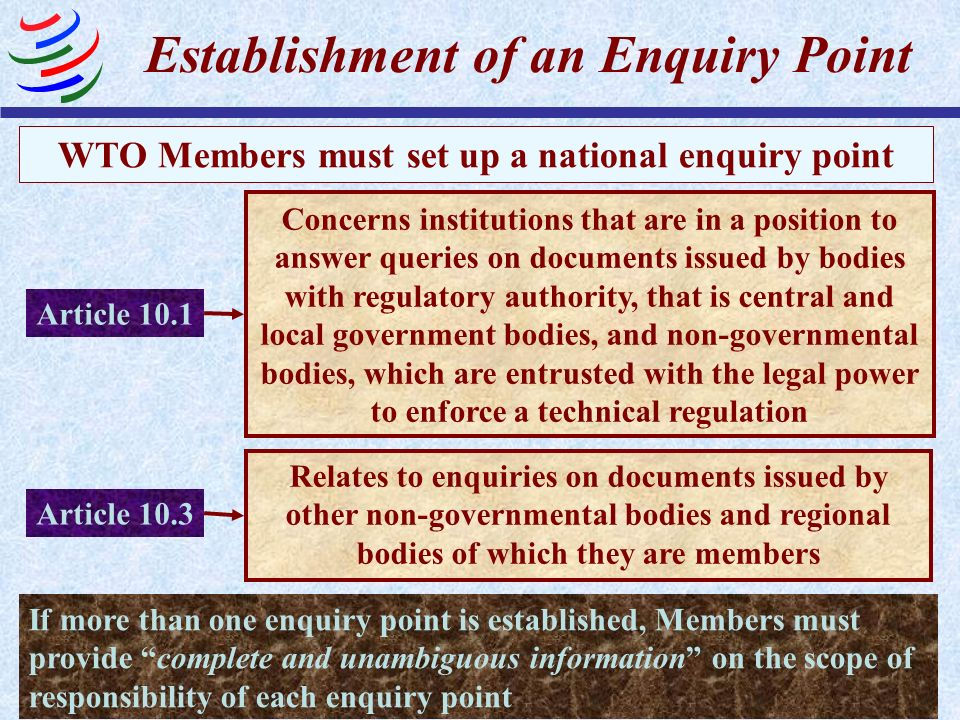 WTO Members must set up a national enquiry point Establishment of an Enquiry Point Concerns institutions that are in a position to answer queries on d