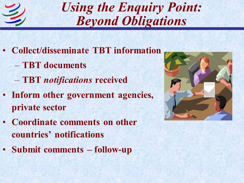 Using the Enquiry Point: Beyond Obligations Collect/disseminate TBT information –TBT documents –TBT notifications received Inform other government age