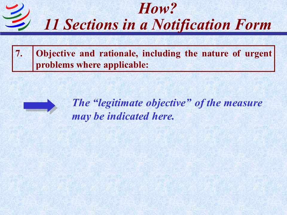 How? 11 Sections in a Notification Form 7.Objective and rationale, including the nature of urgent problems where applicable: The legitimate objective