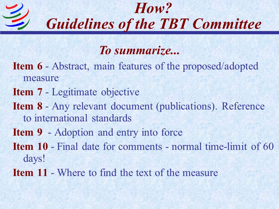 How? Guidelines of the TBT Committee Item 6 - Abstract, main features of the proposed/adopted measure Item 7 - Legitimate objective Item 8 - Any relev