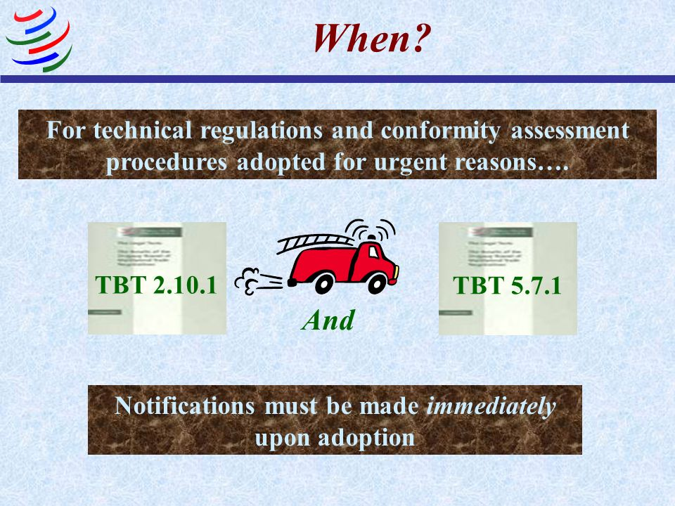 When? TBT 2.10.1 TBT 5.7.1 And Notifications must be made immediately upon adoption For technical regulations and conformity assessment procedures ado