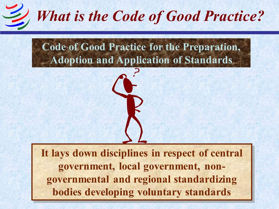 What is the Code of Good Practice? Code of Good Practice for the Preparation, Adoption and Application of Standards It lays down disciplines in respec