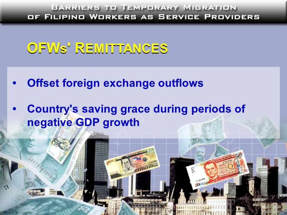 OFW s ' R EMITTANCES Offset foreign exchange outflows Country's saving grace during periods of negative GDP growth