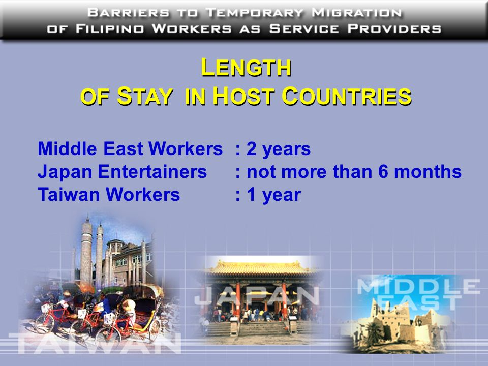 L ENGTH OF S TAY IN H OST C OUNTRIES L ENGTH OF S TAY IN H OST C OUNTRIES Middle East Workers : 2 years Japan Entertainers : not more than 6 months Ta