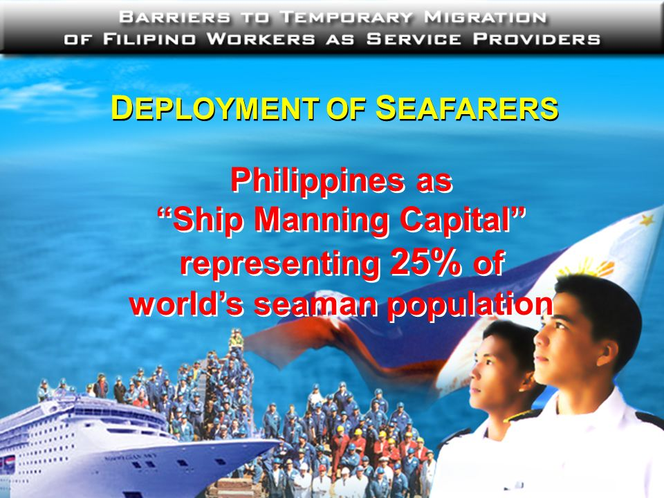 D EPLOYMENT OF S EAFARERS Philippines as Ship Manning Capital representing 25% of worlds seaman population Philippines as Ship Manning Capital represe