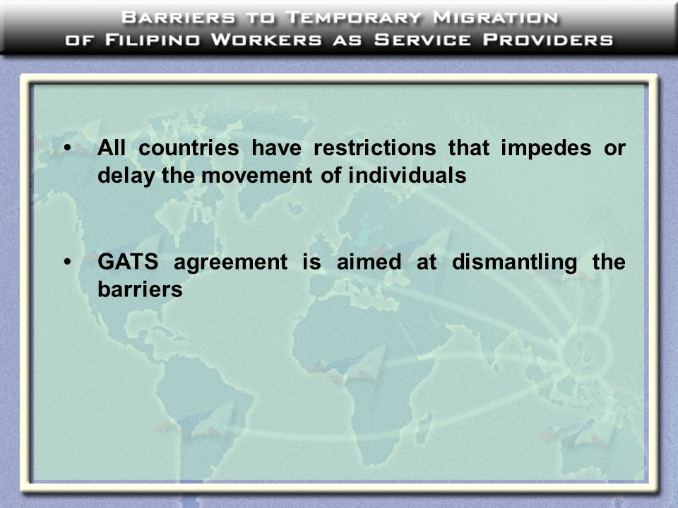 All countries have restrictions that impedes or delay the movement of individuals GATS agreement is aimed at dismantling the barriers