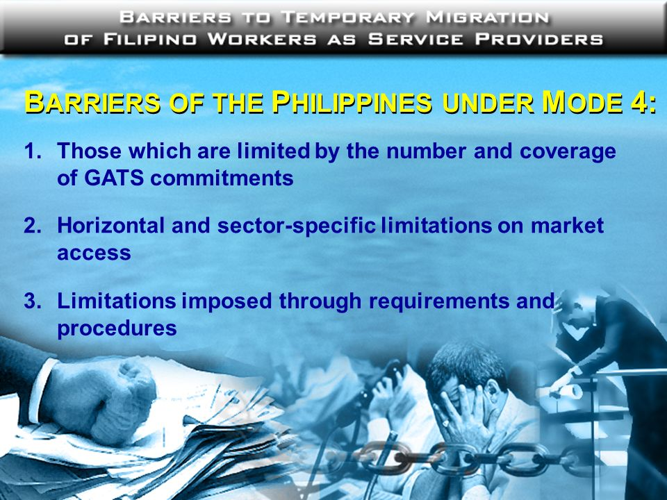 B ARRIERS OF THE P HILIPPINES UNDER M ODE 4: 1. Those which are limited by the number and coverage of GATS commitments 2.Horizontal and sector-specifi