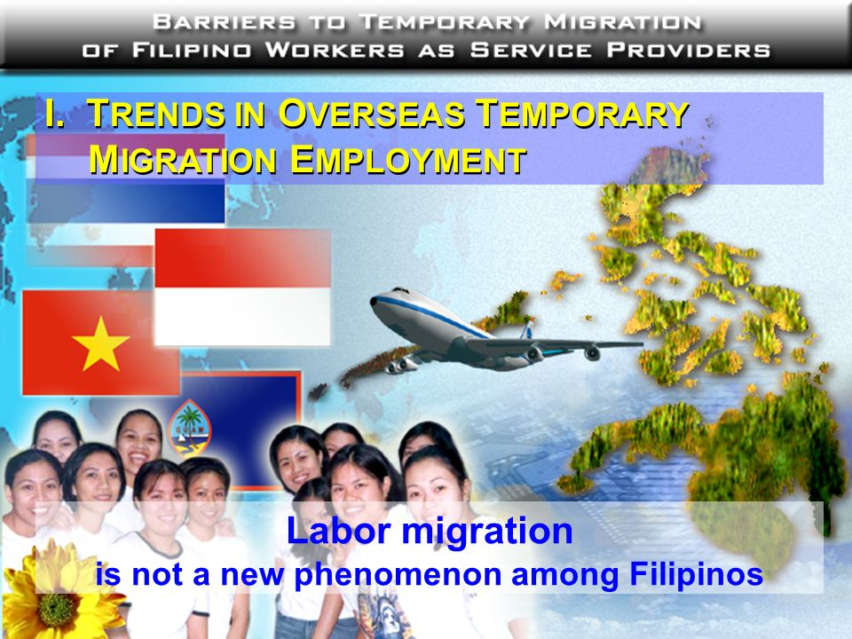 I. T RENDS IN O VERSEAS T EMPORARY M IGRATION E MPLOYMENT Labor migration is not a new phenomenon among Filipinos