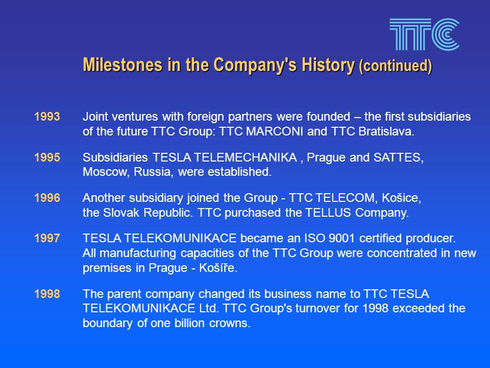 Milestones in the Company s History (continued) 1993Joint ventures with foreign partners were founded – the first subsidiaries of the future TTC Group: TTC MARCONI and TTC Bratislava.