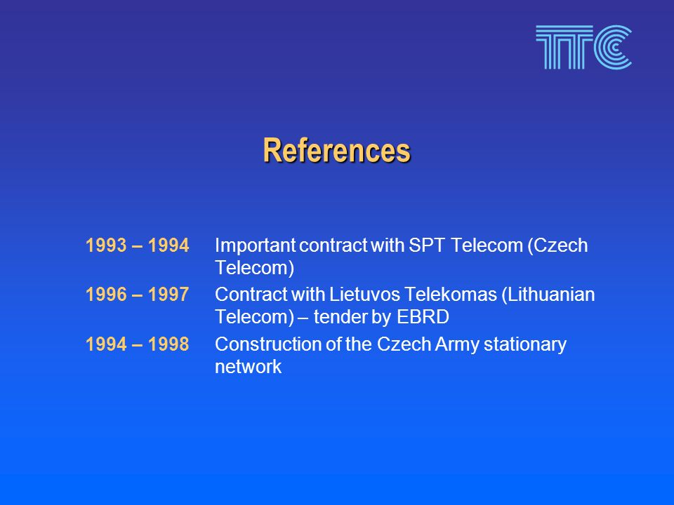 References 1993 – 1994Important contract with SPT Telecom (Czech Telecom) 1996 – 1997Contract with Lietuvos Telekomas (Lithuanian Telecom) – tender by EBRD 1994 – 1998Construction of the Czech Army stationary network