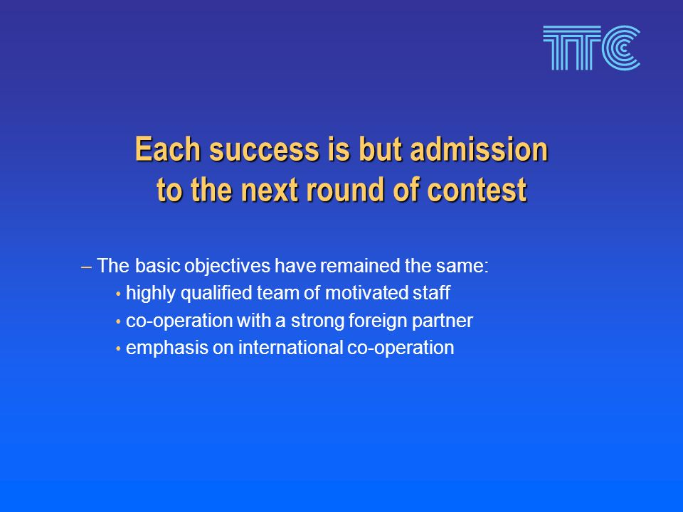 Each success is but admission to the next round of contest – The basic objectives have remained the same: highly qualified team of motivated staff co-operation with a strong foreign partner emphasis on international co-operation