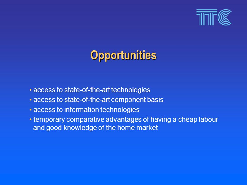 Opportunities access to state-of-the-art technologies access to state-of-the-art component basis access to information technologies temporary comparative advantages of having a cheap labour and good knowledge of the home market