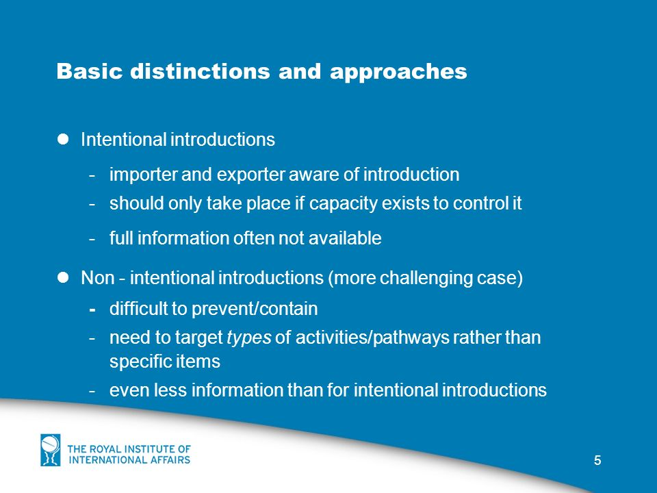 5 Basic distinctions and approaches Intentional introductions -importer and exporter aware of introduction -should only take place if capacity exists to control it -full information often not available Non - intentional introductions (more challenging case) -difficult to prevent/contain -need to target types of activities/pathways rather than specific items -even less information than for intentional introductions