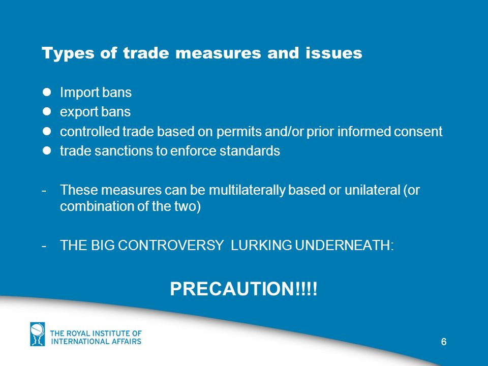 6 Types of trade measures and issues Import bans export bans controlled trade based on permits and/or prior informed consent trade sanctions to enforce standards -These measures can be multilaterally based or unilateral (or combination of the two) -THE BIG CONTROVERSY LURKING UNDERNEATH: PRECAUTION!!!!