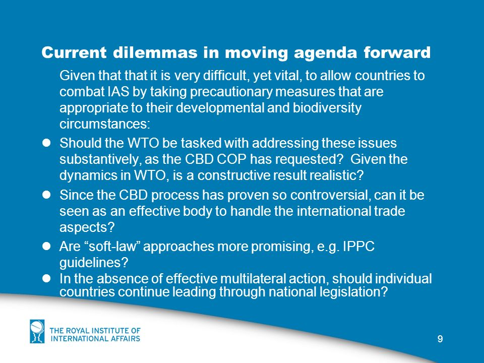 9 Current dilemmas in moving agenda forward Given that that it is very difficult, yet vital, to allow countries to combat IAS by taking precautionary measures that are appropriate to their developmental and biodiversity circumstances: Should the WTO be tasked with addressing these issues substantively, as the CBD COP has requested.
